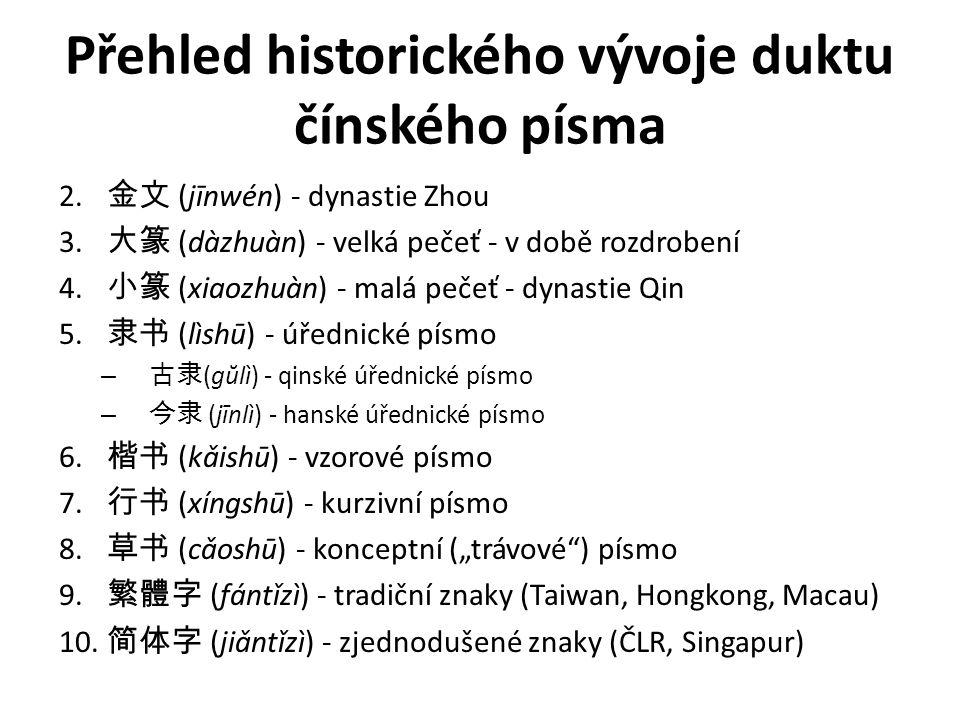Přehled historického vývoje duktu čínského písma 2. 金文 (jīnwén) - dynastie Zhou 3. 大篆 (dàzhuàn) - velká pečeť - v době rozdrobení 4. 小篆 (xiaozhuàn) -
