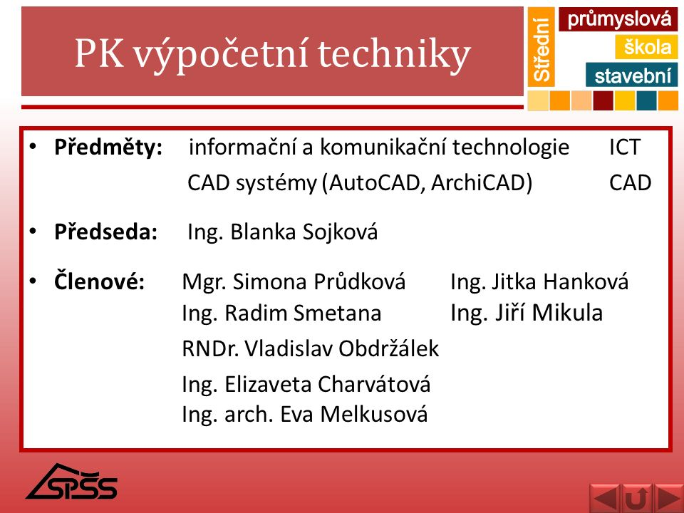 PK výpočetní techniky Předměty: informační a komunikační technologie ICT CAD systémy (AutoCAD, ArchiCAD) CAD Předseda: Ing. Blanka Sojková Členové: Mg