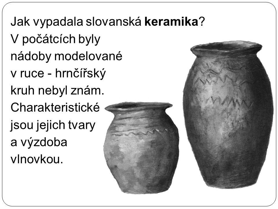 Jak vypadala slovanská keramika? V počátcích byly nádoby modelované v ruce - hrnčířský kruh nebyl znám. Charakteristické jsou jejich tvary a výzdoba v