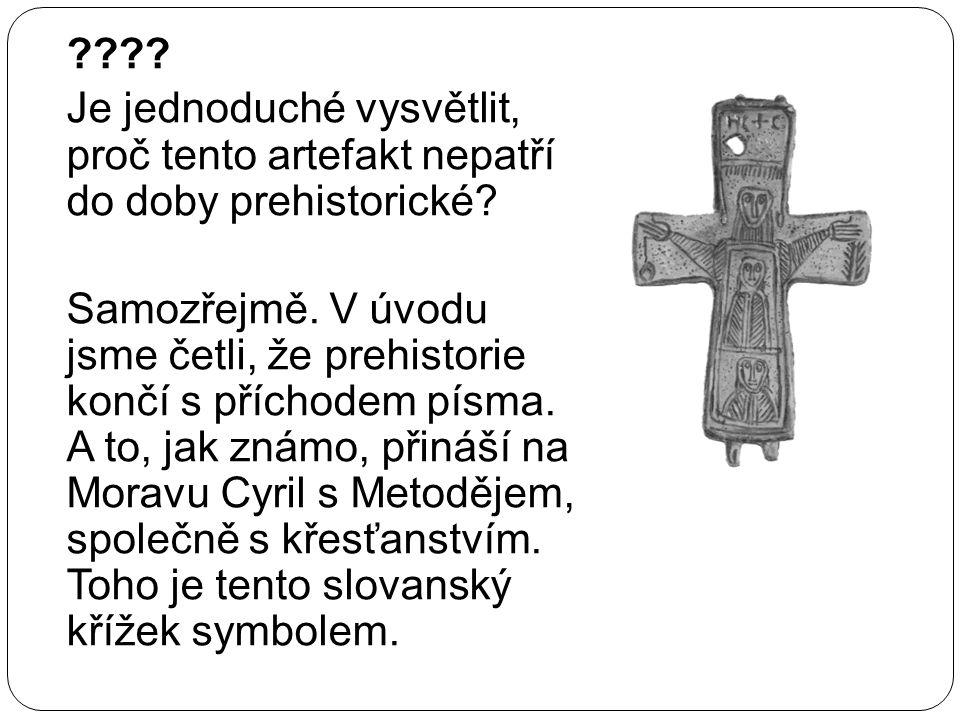 ???? Je jednoduché vysvětlit, proč tento artefakt nepatří do doby prehistorické? Samozřejmě. V úvodu jsme četli, že prehistorie končí s příchodem písm