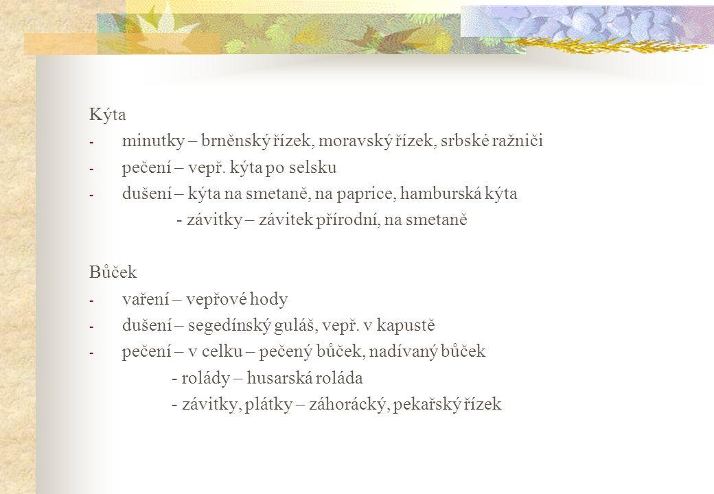Kýta - minutky – brněnský řízek, moravský řízek, srbské ražniči - pečení – vepř. kýta po selsku - dušení – kýta na smetaně, na paprice, hamburská kýta