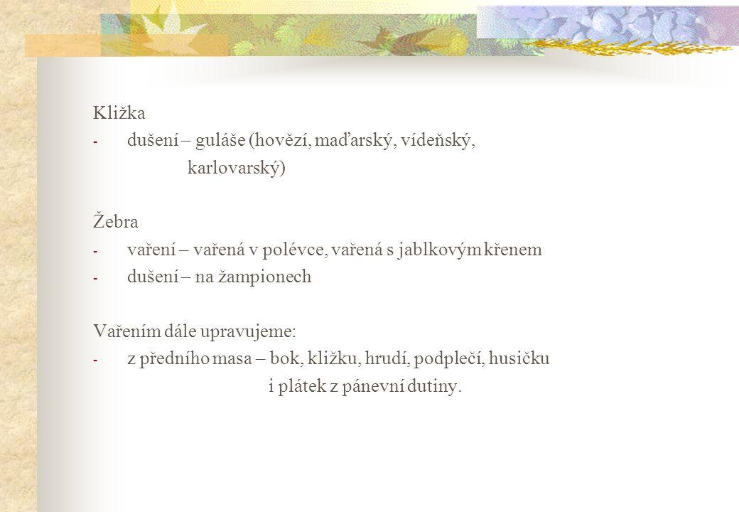 Kližka - dušení – guláše (hovězí, maďarský, vídeňský, karlovarský) Žebra - vaření – vařená v polévce, vařená s jablkovým křenem - dušení – na žampione