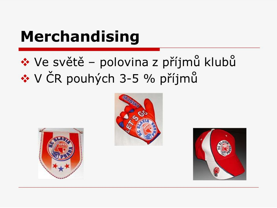 Merchandising  Ve světě – polovina z příjmů klubů  V ČR pouhých 3-5 % příjmů