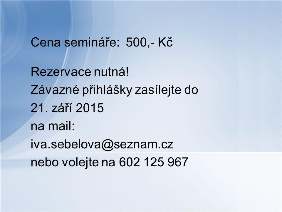 Cena semináře: 500,- Kč Rezervace nutná! Závazné přihlášky zasílejte do 21. září 2015 na mail: iva.sebelova@seznam.cz nebo volejte na 602 125 967