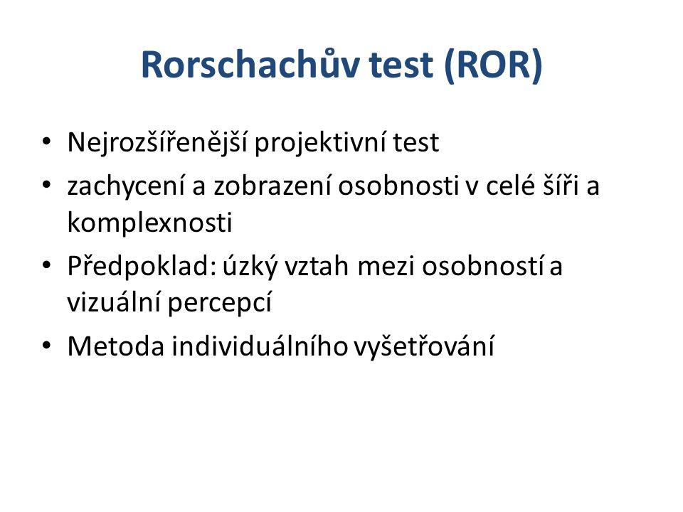 Rorschachův test (ROR) Nejrozšířenější projektivní test zachycení a zobrazení osobnosti v celé šíři a komplexnosti Předpoklad: úzký vztah mezi osobností a vizuální percepcí Metoda individuálního vyšetřování