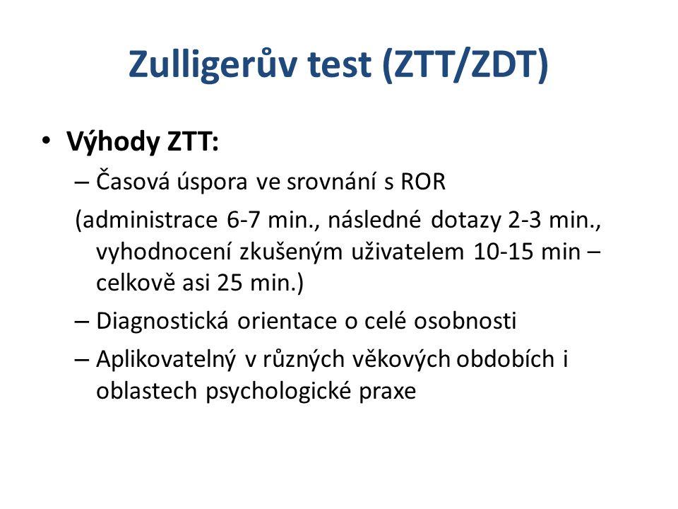 Zulligerův test (ZTT/ZDT) Výhody ZTT: – Časová úspora ve srovnání s ROR (administrace 6-7 min., následné dotazy 2-3 min., vyhodnocení zkušeným uživatelem 10-15 min – celkově asi 25 min.) – Diagnostická orientace o celé osobnosti – Aplikovatelný v různých věkových obdobích i oblastech psychologické praxe