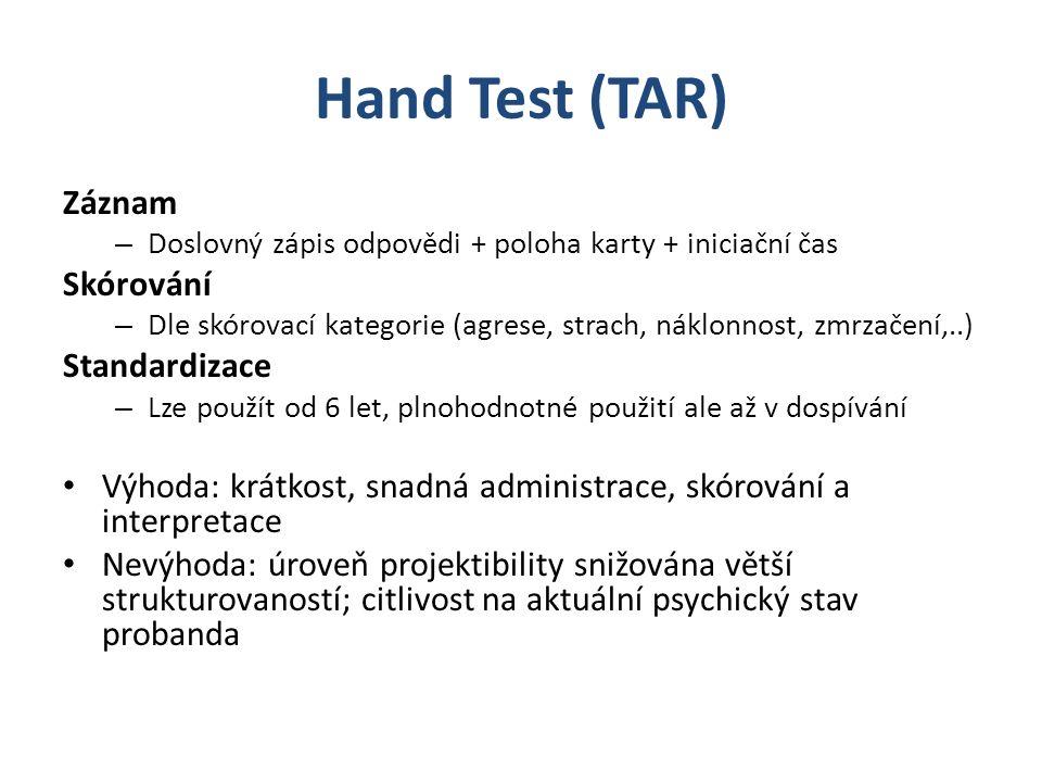 Hand Test (TAR) Záznam – Doslovný zápis odpovědi + poloha karty + iniciační čas Skórování – Dle skórovací kategorie (agrese, strach, náklonnost, zmrzačení,..) Standardizace – Lze použít od 6 let, plnohodnotné použití ale až v dospívání Výhoda: krátkost, snadná administrace, skórování a interpretace Nevýhoda: úroveň projektibility snižována větší strukturovaností; citlivost na aktuální psychický stav probanda