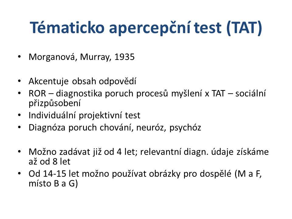 Tématicko apercepční test (TAT) Morganová, Murray, 1935 Akcentuje obsah odpovědí ROR – diagnostika poruch procesů myšlení x TAT – sociální přizpůsobení Individuální projektivní test Diagnóza poruch chování, neuróz, psychóz Možno zadávat již od 4 let; relevantní diagn.
