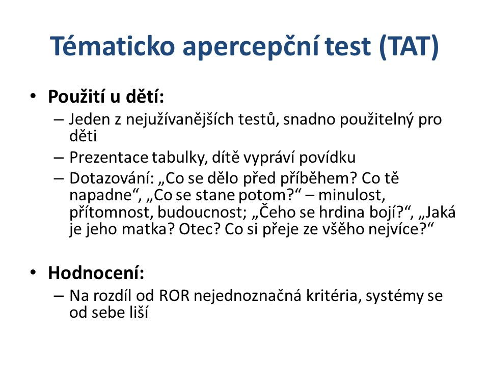 """Tématicko apercepční test (TAT) Použití u dětí: – Jeden z nejužívanějších testů, snadno použitelný pro děti – Prezentace tabulky, dítě vypráví povídku – Dotazování: """"Co se dělo před příběhem."""