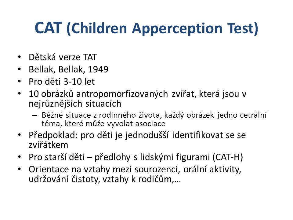 CAT (Children Apperception Test) Dětská verze TAT Bellak, Bellak, 1949 Pro děti 3-10 let 10 obrázků antropomorfizovaných zvířat, která jsou v nejrůznějších situacích – Běžné situace z rodinného života, každý obrázek jedno cetrální téma, které může vyvolat asociace Předpoklad: pro děti je jednodušší identifikovat se se zvířátkem Pro starší děti – předlohy s lidskými figurami (CAT-H) Orientace na vztahy mezi sourozenci, orální aktivity, udržování čistoty, vztahy k rodičům,…