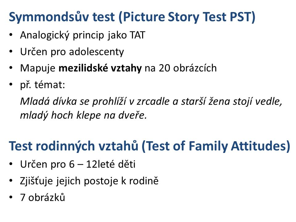 Symmondsův test (Picture Story Test PST) Analogický princip jako TAT Určen pro adolescenty Mapuje mezilidské vztahy na 20 obrázcích př.