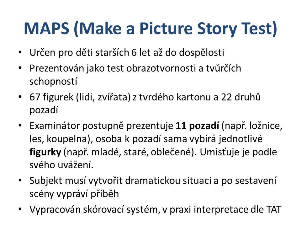MAPS (Make a Picture Story Test) Určen pro děti starších 6 let až do dospělosti Prezentován jako test obrazotvornosti a tvůrčích schopností 67 figurek (lidi, zvířata) z tvrdého kartonu a 22 druhů pozadí Examinátor postupně prezentuje 11 pozadí (např.