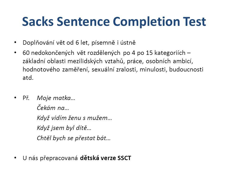 Sacks Sentence Completion Test Doplňování vět od 6 let, písemně i ústně 60 nedokončených vět rozdělených po 4 po 15 kategoriích – základní oblasti mezilidských vztahů, práce, osobních ambicí, hodnotového zaměření, sexuální zralosti, minulosti, budoucnosti atd.