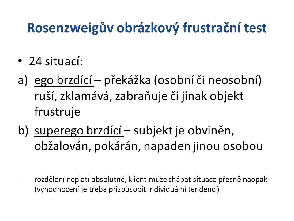 Rosenzweigův obrázkový frustrační test 24 situací: a)ego brzdící – překážka (osobní či neosobní) ruší, zklamává, zabraňuje či jinak objekt frustruje b)superego brzdící – subjekt je obviněn, obžalován, pokárán, napaden jinou osobou - rozdělení neplatí absolutně, klient může chápat situace přesně naopak (vyhodnocení je třeba přizpůsobit individuální tendenci)