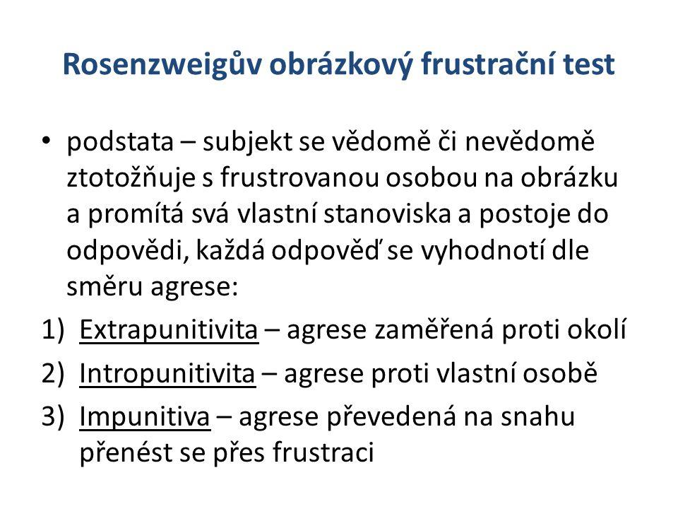 Rosenzweigův obrázkový frustrační test podstata – subjekt se vědomě či nevědomě ztotožňuje s frustrovanou osobou na obrázku a promítá svá vlastní stanoviska a postoje do odpovědi, každá odpověď se vyhodnotí dle směru agrese: 1)Extrapunitivita – agrese zaměřená proti okolí 2)Intropunitivita – agrese proti vlastní osobě 3)Impunitiva – agrese převedená na snahu přenést se přes frustraci