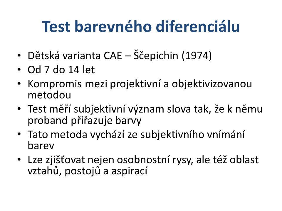Test barevného diferenciálu Dětská varianta CAE – Ščepichin (1974) Od 7 do 14 let Kompromis mezi projektivní a objektivizovanou metodou Test měří subjektivní význam slova tak, že k němu proband přiřazuje barvy Tato metoda vychází ze subjektivního vnímání barev Lze zjišťovat nejen osobnostní rysy, ale též oblast vztahů, postojů a aspirací