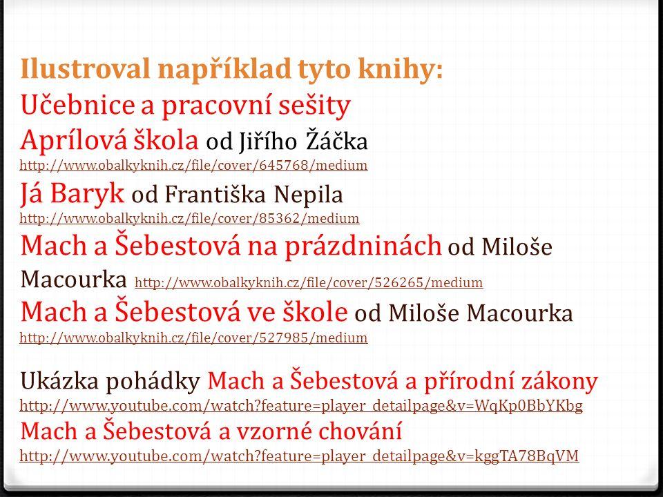 Ilustroval například tyto knihy: Učebnice a pracovní sešity Aprílová škola od Jiřího Žáčka http://www.obalkyknih.cz/file/cover/645768/medium http://www.obalkyknih.cz/file/cover/645768/medium Já Baryk od Františka Nepila http://www.obalkyknih.cz/file/cover/85362/medium Mach a Šebestová na prázdninách od Miloše Macourka http://www.obalkyknih.cz/file/cover/526265/medium http://www.obalkyknih.cz/file/cover/526265/medium Mach a Šebestová ve škole od Miloše Macourka http://www.obalkyknih.cz/file/cover/527985/medium Ukázka pohádky Mach a Šebestová a přírodní zákony http://www.youtube.com/watch?feature=player_detailpage&v=WqKp0BbYKbg Mach a Šebestová a vzorné chování http://www.youtube.com/watch?feature=player_detailpage&v=kggTA78BqVM