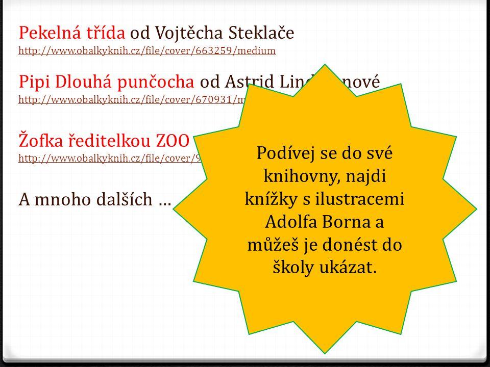 Pekelná třída od Vojtěcha Steklače http://www.obalkyknih.cz/file/cover/663259/medium Pipi Dlouhá punčocha od Astrid Lindgrenové http://www.obalkyknih.cz/file/cover/670931/medium Žofka ředitelkou ZOO od Miloše Macourka http://www.obalkyknih.cz/file/cover/92691/medium A mnoho dalších … Podívej se do své knihovny, najdi knížky s ilustracemi Adolfa Borna a můžeš je donést do školy ukázat.