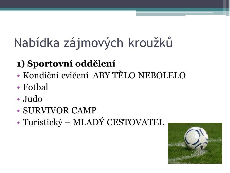 Nabídka zájmových kroužků 1) Sportovní oddělení Kondiční cvičení ABY TĚLO NEBOLELO Fotbal Judo SURVIVOR CAMP Turistický – MLADÝ CESTOVATEL