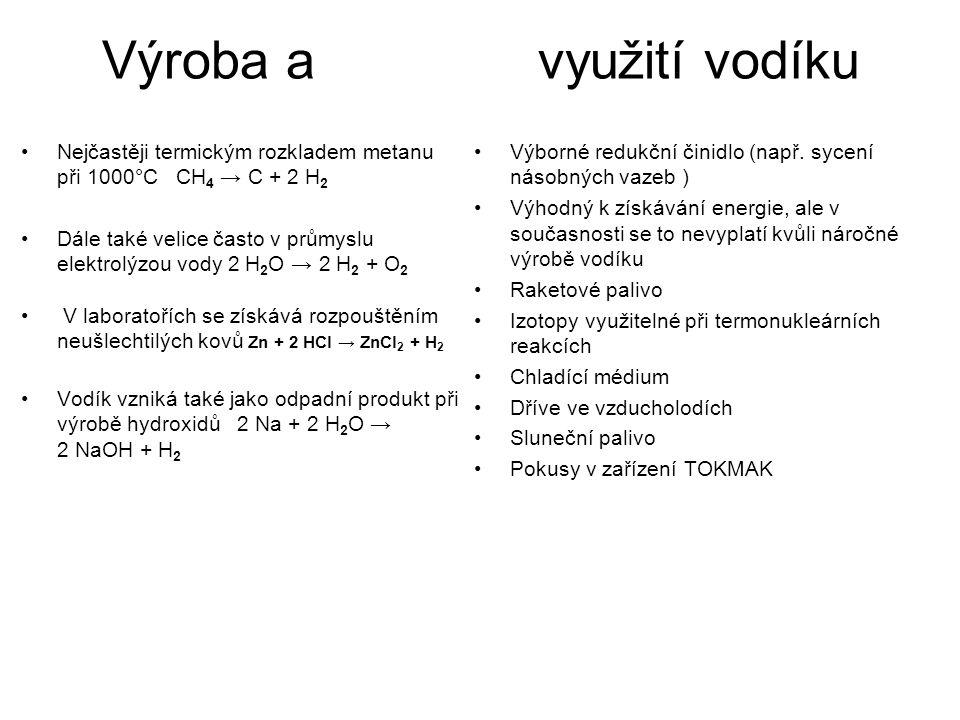 Výroba a využití vodíku Nejčastěji termickým rozkladem metanu při 1000°C CH 4 → C + 2 H 2 Dále také velice často v průmyslu elektrolýzou vody 2 H 2 O