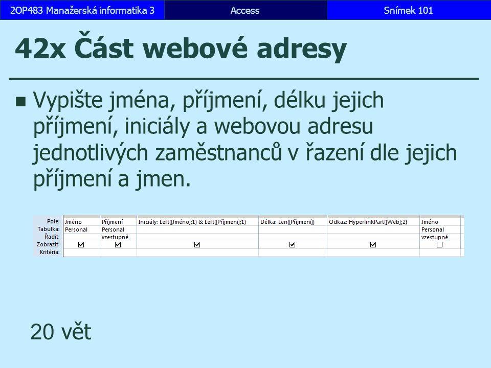 AccessSnímek 1012OP483 Manažerská informatika 3Snímek 101 42x Část webové adresy Vypište jména, příjmení, délku jejich příjmení, in i ciály a webovou adresu jednotlivých zaměstnanců v řazení dle jejich příjmení a jmen.