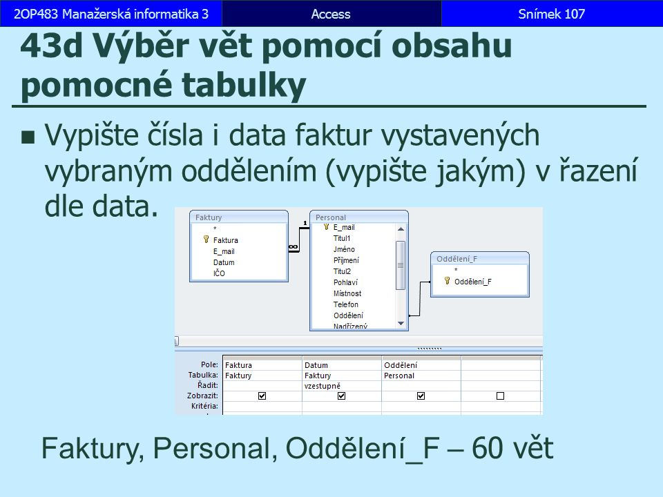AccessSnímek 1072OP483 Manažerská informatika 3Snímek 107 43d Výběr vět pomocí obsahu pomocné tabulky Vypište čísla i data faktur vystavených vybraným oddělením (vypište jakým) v řazení dle data.