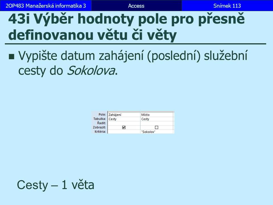 AccessSnímek 1132OP483 Manažerská informatika 3Snímek 113 43i Výběr hodnoty pole pro přesně definovanou větu či věty Vypište datum zahájení (poslední) služební cesty do Sokolova.