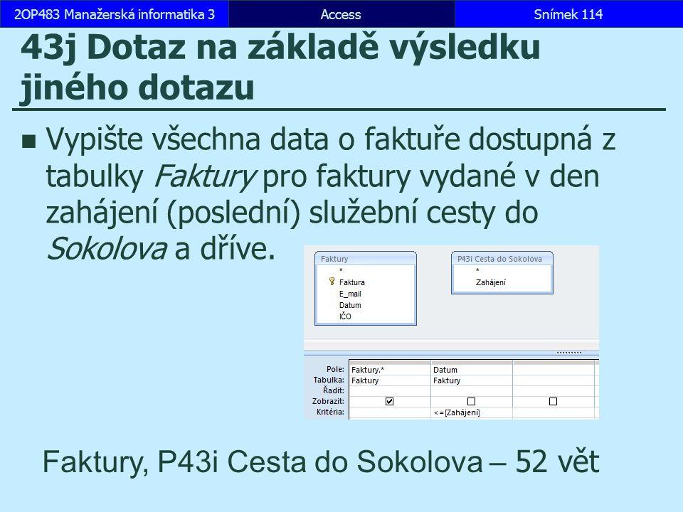 AccessSnímek 1142OP483 Manažerská informatika 3Snímek 114 43j Dotaz na základě výsledku jiného dotazu Vypište všechna data o faktuře dostupná z tabulky Faktury pro faktury vydané v den zahájení (poslední) služební cesty do Sokolova a dříve.