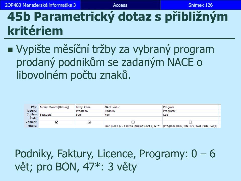 AccessSnímek 1262OP483 Manažerská informatika 3Snímek 126 45b Parametrický dotaz s přibližným kritériem Vypište měsíční tržby za vybraný program prodaný podnikům se zadaným NACE o libovolném počtu znaků.
