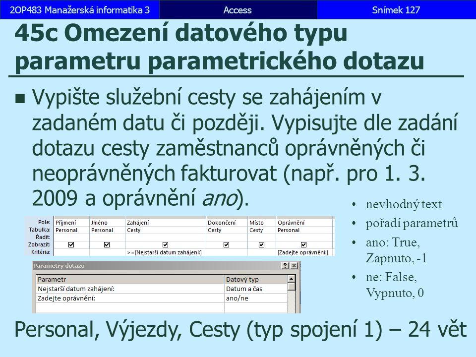 AccessSnímek 1272OP483 Manažerská informatika 3Snímek 127 45c Omezení datového typu parametru parametrického dotazu Vypište služební cesty se zahájením v zadaném datu či později.