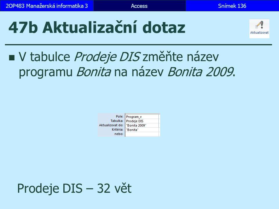 AccessSnímek 1362OP483 Manažerská informatika 3Snímek 136 47b Aktualizační dotaz V tabulce Prodeje DIS změňte název programu Bonita na název Bonita 2009.