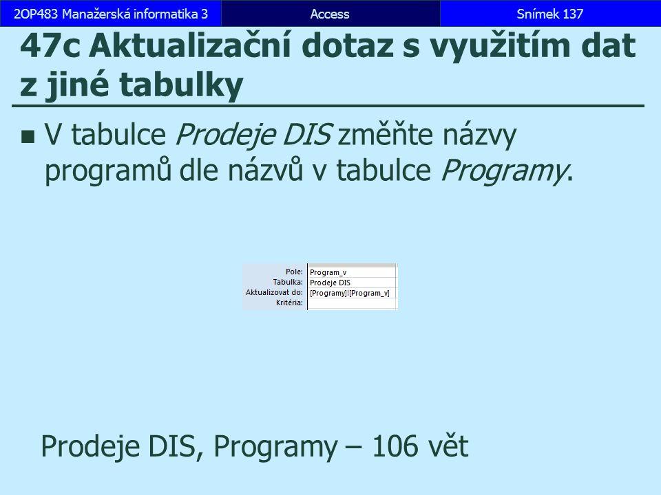AccessSnímek 1372OP483 Manažerská informatika 3Snímek 137 47c Aktualizační dotaz s využitím dat z jiné tabulky V tabulce Prodeje DIS změňte názvy programů dle názvů v tabulce Programy.