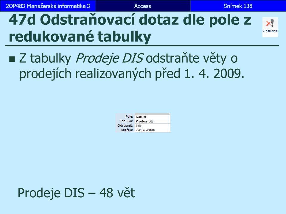 AccessSnímek 1382OP483 Manažerská informatika 3Snímek 138 47d Odstraňovací dotaz dle pole z redukované tabulky Z tabulky Prodeje DIS odstraňte věty o prodejích realizovaných před 1.