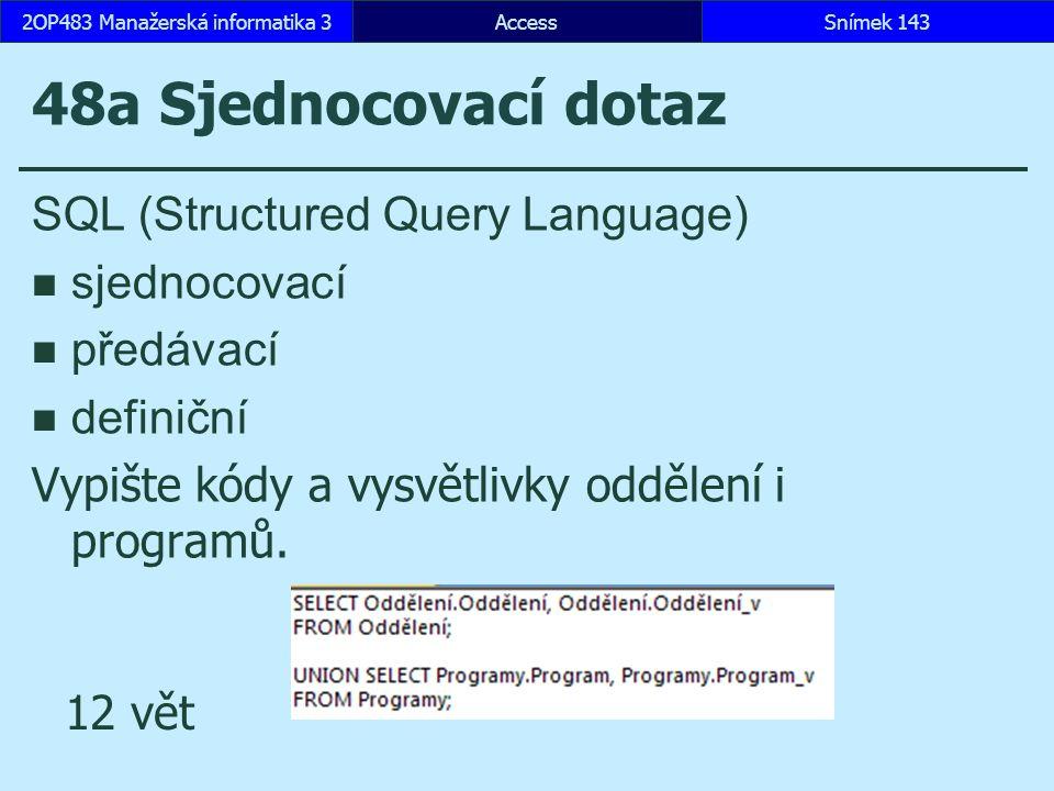 AccessSnímek 1432OP483 Manažerská informatika 3Snímek 143 48a Sjednocovací dotaz SQL (Structured Query Language) sjednocovací předávací definiční Vypište kódy a vysvětlivky oddělení i programů.