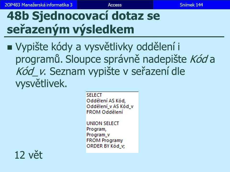 AccessSnímek 1442OP483 Manažerská informatika 3Snímek 144 48b Sjednocovací dotaz se seřazeným výsledkem Vypište kódy a vysvětlivky oddělení i programů.