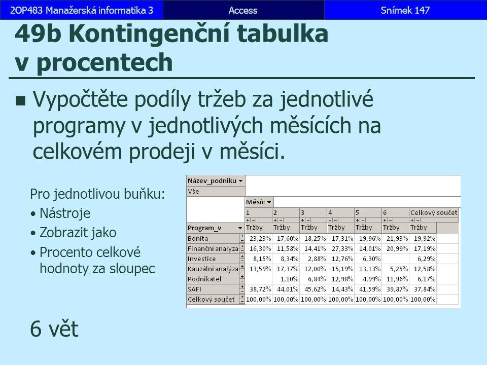 AccessSnímek 1472OP483 Manažerská informatika 3Snímek 147 49b Kontingenční tabulka v procentech Vypočtěte podíly tržeb za jednotlivé programy v jednotlivých měsících na celkovém prodeji v měsíci.