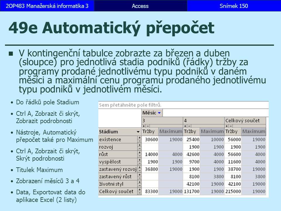 AccessSnímek 1502OP483 Manažerská informatika 3Snímek 150 49e Automatický přepočet V kontingenční tabulce zobrazte za březen a duben (sloupce) pro jednotlivá st a dia podniků (řádky) tržby za programy prodané jednotlivému typu podniků v daném měsíci a maximální cenu programu prodaného jednotlivému typu podniků v jednotlivém měsíci.