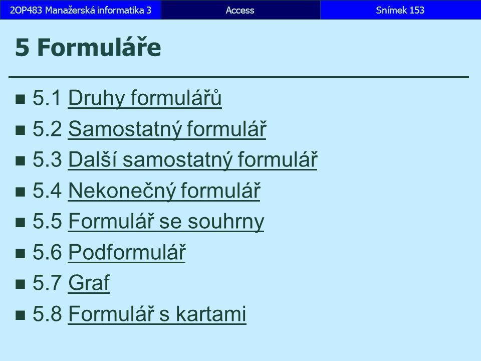 AccessSnímek 1532OP483 Manažerská informatika 3Snímek 153 5 Formuláře 5.1 Druhy formulářůDruhy formulářů 5.2 Samostatný formulářSamostatný formulář 5.3 Další samostatný formulářDalší samostatný formulář 5.4 Nekonečný formulářNekonečný formulář 5.5 Formulář se souhrnyFormulář se souhrny 5.6 PodformulářPodformulář 5.7 GrafGraf 5.8 Formulář s kartamiFormulář s kartami