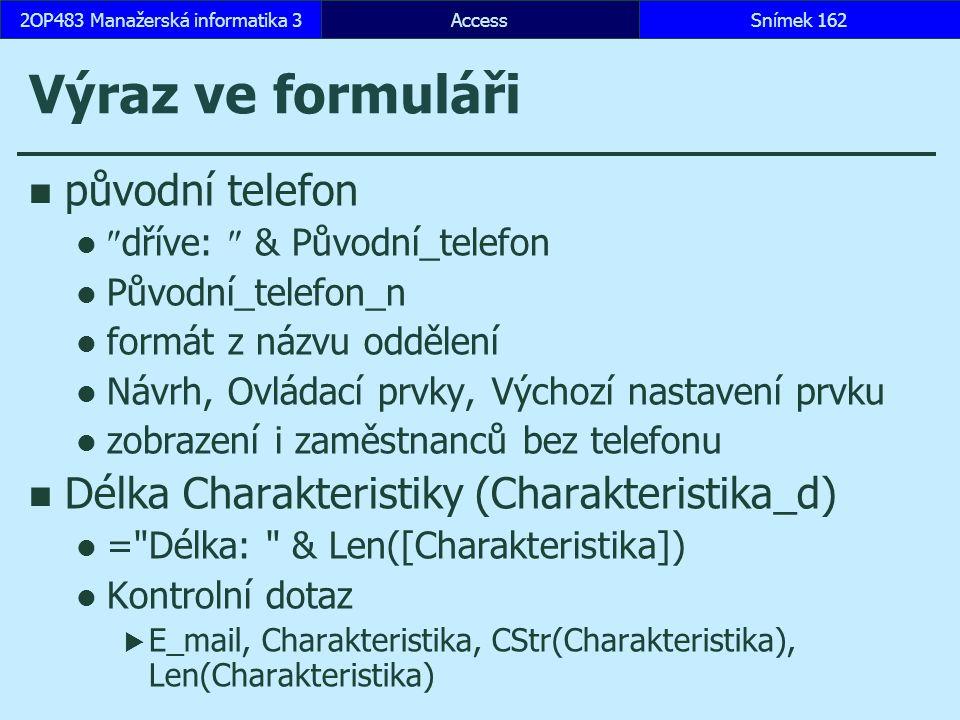 AccessSnímek 1622OP483 Manažerská informatika 3 Výraz ve formuláři původní telefon  dříve:  & Původní_telefon Původní_telefon_n formát z názvu oddělení Návrh, Ovládací prvky, Výchozí nastavení prvku zobrazení i zaměstnanců bez telefonu Délka Charakteristiky (Charakteristika_d) = Délka: & Len([Charakteristika]) Kontrolní dotaz  E_mail, Charakteristika, CStr(Charakteristika), Len(Charakteristika)