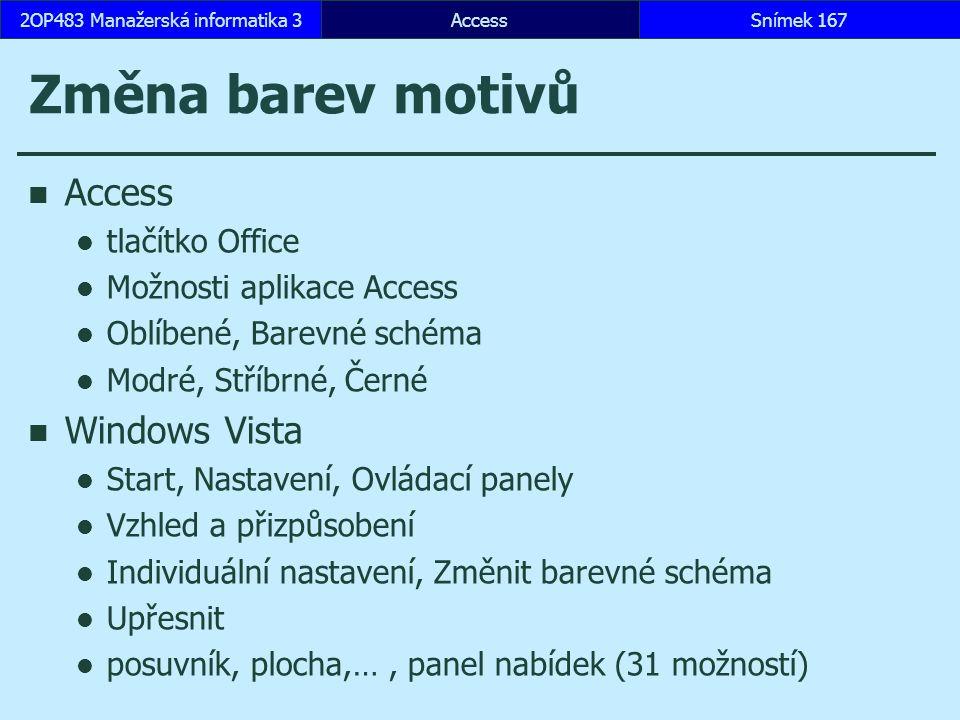 AccessSnímek 1672OP483 Manažerská informatika 3 Změna barev motivů Access tlačítko Office Možnosti aplikace Access Oblíbené, Barevné schéma Modré, Stříbrné, Černé Windows Vista Start, Nastavení, Ovládací panely Vzhled a přizpůsobení Individuální nastavení, Změnit barevné schéma Upřesnit posuvník, plocha,…, panel nabídek (31 možností)