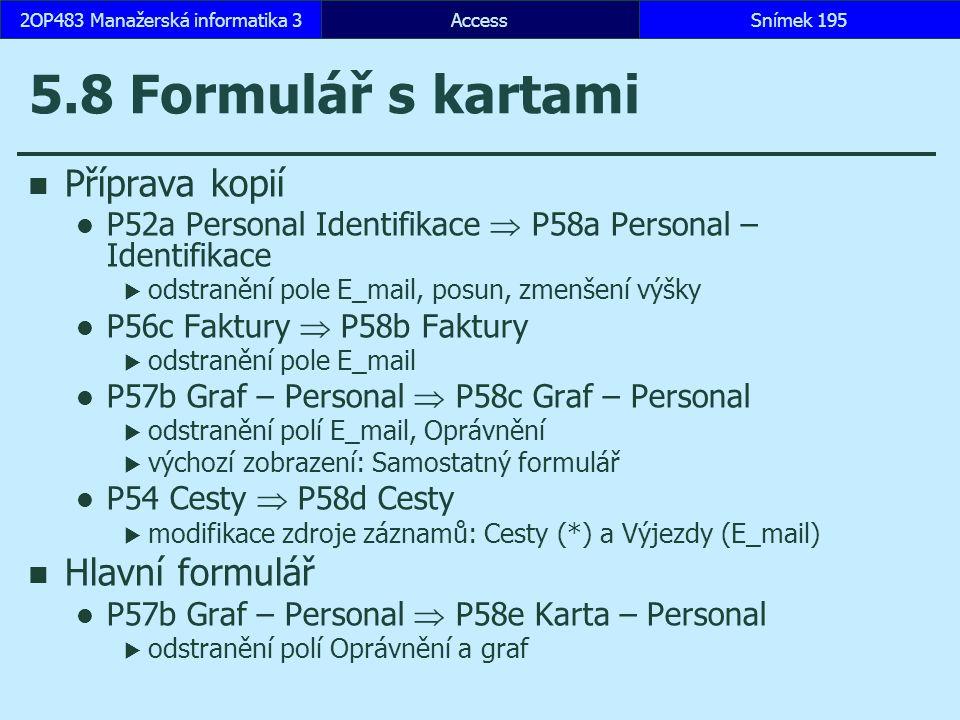 AccessSnímek 1952OP483 Manažerská informatika 3 5.8 Formulář s kartami Příprava kopií P52a Personal Identifikace  P58a Personal – Identifikace  odstranění pole E_mail, posun, zmenšení výšky P56c Faktury  P58b Faktury  odstranění pole E_mail P57b Graf – Personal  P58c Graf – Personal  odstranění polí E_mail, Oprávnění  výchozí zobrazení: Samostatný formulář P54 Cesty  P58d Cesty  modifikace zdroje záznamů: Cesty (*) a Výjezdy (E_mail) Hlavní formulář P57b Graf – Personal  P58e Karta – Personal  odstranění polí Oprávnění a graf