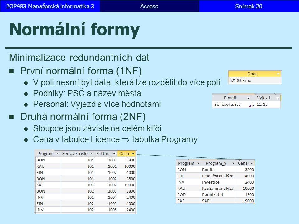 AccessSnímek 202OP483 Manažerská informatika 3 Normální formy Minimalizace redundantních dat První normální forma (1NF) V poli nesmí být data, která lze rozdělit do více polí.