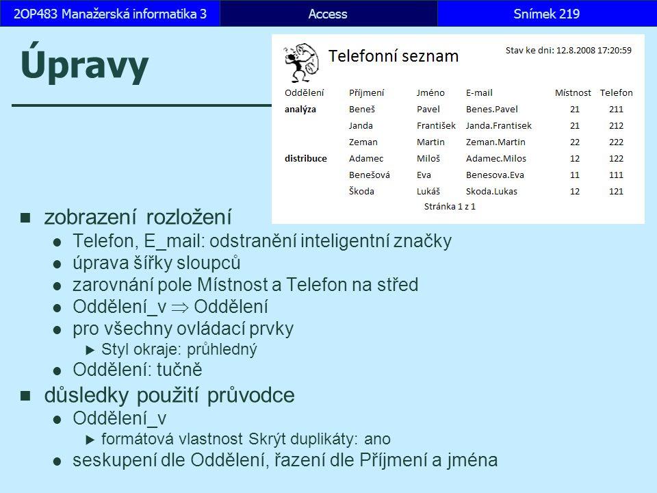 AccessSnímek 2192OP483 Manažerská informatika 3 Úpravy zobrazení rozložení Telefon, E_mail: odstranění inteligentní značky úprava šířky sloupců zarovnání pole Místnost a Telefon na střed Oddělení_v  Oddělení pro všechny ovládací prvky  Styl okraje: průhledný Oddělení: tučně důsledky použití průvodce Oddělení_v  formátová vlastnost Skrýt duplikáty: ano seskupení dle Oddělení, řazení dle Příjmení a jména