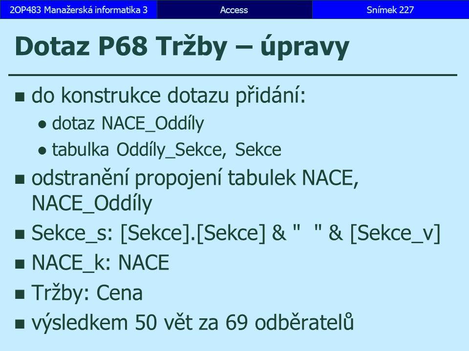 AccessSnímek 2272OP483 Manažerská informatika 3 Dotaz P68 Tržby – úpravy do konstrukce dotazu přidání: dotaz NACE_Oddíly tabulka Oddíly_Sekce, Sekce odstranění propojení tabulek NACE, NACE_Oddíly Sekce_s: [Sekce].[Sekce] & & [Sekce_v] NACE_k: NACE Tržby: Cena výsledkem 50 vět za 69 odběratelů