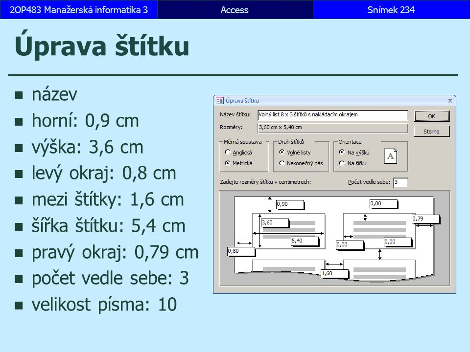 AccessSnímek 2342OP483 Manažerská informatika 3 Úprava štítku název horní: 0,9 cm výška: 3,6 cm levý okraj: 0,8 cm mezi štítky: 1,6 cm šířka štítku: 5,4 cm pravý okraj: 0,79 cm počet vedle sebe: 3 velikost písma: 10