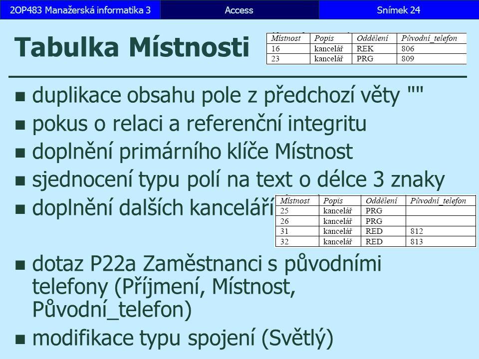 AccessSnímek 242OP483 Manažerská informatika 3 Tabulka Místnosti duplikace obsahu pole z předchozí věty pokus o relaci a referenční integritu doplnění primárního klíče Místnost sjednocení typu polí na text o délce 3 znaky doplnění dalších kanceláří dotaz P22a Zaměstnanci s původními telefony (Příjmení, Místnost, Původní_telefon) modifikace typu spojení (Světlý)