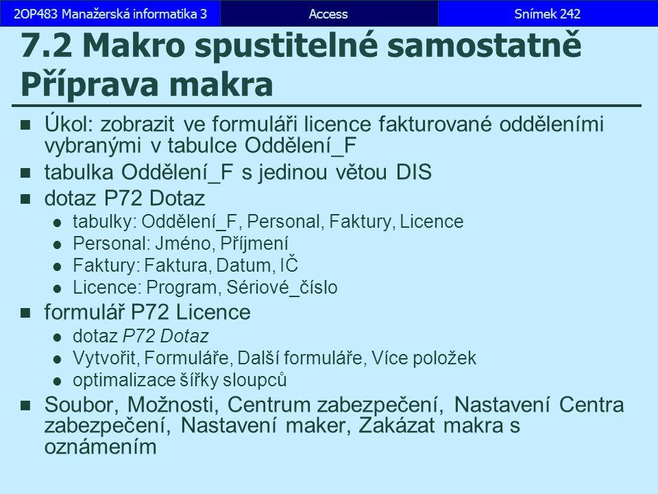 AccessSnímek 2422OP483 Manažerská informatika 3 7.2 Makro spustitelné samostatně Příprava makra Úkol: zobrazit ve formuláři licence fakturované odděleními vybranými v tabulce Oddělení_F tabulka Oddělení_F s jedinou větou DIS dotaz P72 Dotaz tabulky: Oddělení_F, Personal, Faktury, Licence Personal: Jméno, Příjmení Faktury: Faktura, Datum, IČ Licence: Program, Sériové_číslo formulář P72 Licence dotaz P72 Dotaz Vytvořit, Formuláře, Další formuláře, Více položek optimalizace šířky sloupců Soubor, Možnosti, Centrum zabezpečení, Nastavení Centra zabezpečení, Nastavení maker, Zakázat makra s oznámením