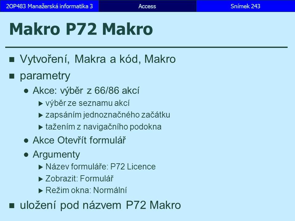 AccessSnímek 2432OP483 Manažerská informatika 3 Makro P72 Makro Vytvoření, Makra a kód, Makro parametry Akce: výběr z 66/86 akcí  výběr ze seznamu akcí  zapsáním jednoznačného začátku  tažením z navigačního podokna Akce Otevřít formulář Argumenty  Název formuláře: P72 Licence  Zobrazit: Formulář  Režim okna: Normální uložení pod názvem P72 Makro