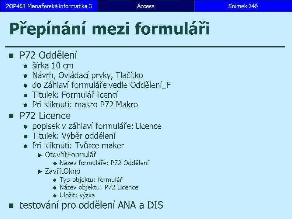 AccessSnímek 2462OP483 Manažerská informatika 3 Přepínání mezi formuláři P72 Oddělení šířka 10 cm Návrh, Ovládací prvky, Tlačítko do Záhlaví formuláře vedle Oddělení_F Titulek: Formulář licencí Při kliknutí: makro P72 Makro P72 Licence popisek v záhlaví formuláře: Licence Titulek: Výběr oddělení Při kliknutí: Tvůrce maker  OtevřítFormulář  Název formuláře: P72 Oddělení  ZavřítOkno  Typ objektu: formulář  Název objektu: P72 Licence  Uložit: výzva testování pro oddělení ANA a DIS