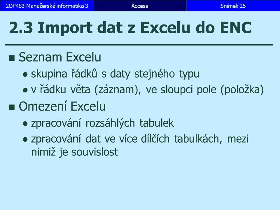 AccessSnímek 252OP483 Manažerská informatika 3 2.3 Import dat z Excelu do ENC Seznam Excelu skupina řádků s daty stejného typu v řádku věta (záznam), ve sloupci pole (položka) Omezení Excelu zpracování rozsáhlých tabulek zpracování dat ve více dílčích tabulkách, mezi nimiž je souvislost